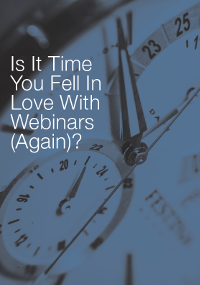 Is it Time You Fell in Love with Webinars (Again)?